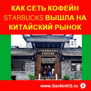 Как сеть кофейн Starbucks вышла на китайский рынок