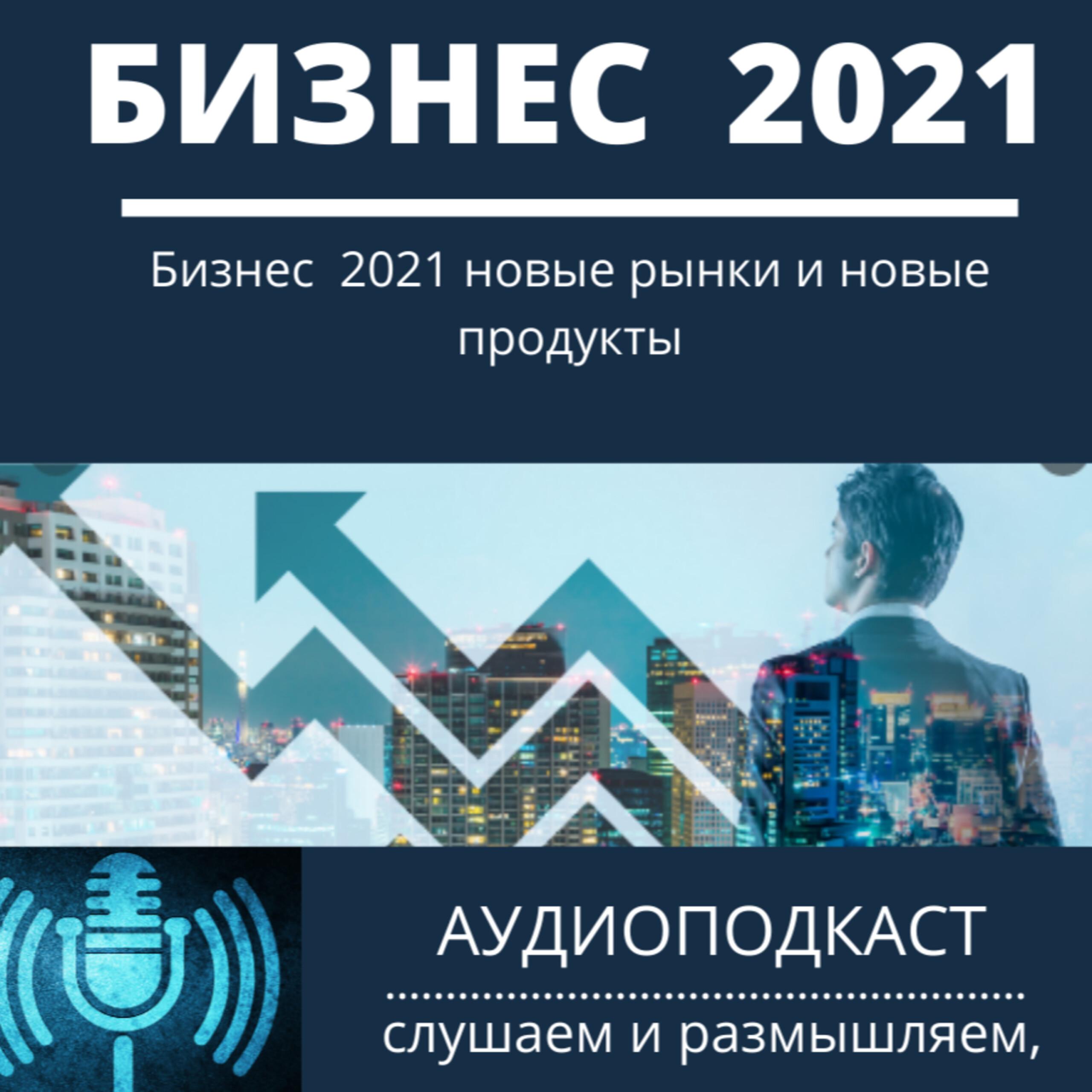 Бизнес 2021 новые рынки и новые продукты